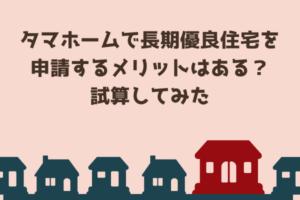 タマホームで長期優良住宅を申請するメリットはある?実際の減税・節税効果はどのくらいか計算してみま...